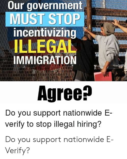 Immigration: Our government  MUST STOP  incentivizing  ILLEGAL  IMMIGRATION  Agree^  Do you support nationwide E  verify to stop illegal hiring? Do you support nationwide E-Verify?
