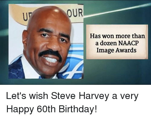 60th birthday: OUR  Has won more than  a dozen NAACP  Image Awards Let's wish Steve Harvey a very Happy 60th Birthday!