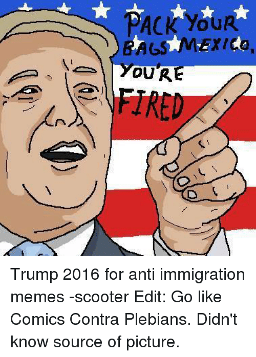 our hre trump 2016 for anti immigration memes scooter edit 1722730 our hre trump 2016 for anti immigration memes scooter edit go,Anti Immigration Memes