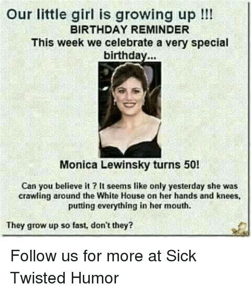 Sick Twisted Humor: Our little girl is growing up!!!  BIRTHDAY REMINDER  This week we celebrate a very special  birthday...  Monica Lewinsky turns 50!  Can you believe it? It seems like only yesterday she was  crawling around the White House on her hands and knees,  putting everything in her mouth  They grow up so fast, don't they? Follow us for more at Sick Twisted Humor