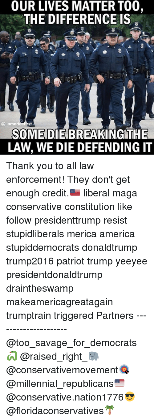 breaking the law: OUR LIVES MATTER TOO,  THE DIFFERENCEIS  @americafirst  a americ  SOME DIE BREAKING THE  LAW, WE DIE DEFENDING IT Thank you to all law enforcement! They don't get enough credit.🇺🇸 liberal maga conservative constitution like follow presidenttrump resist stupidliberals merica america stupiddemocrats donaldtrump trump2016 patriot trump yeeyee presidentdonaldtrump draintheswamp makeamericagreatagain trumptrain triggered Partners --------------------- @too_savage_for_democrats🐍 @raised_right_🐘 @conservativemovement🎯 @millennial_republicans🇺🇸 @conservative.nation1776😎 @floridaconservatives🌴