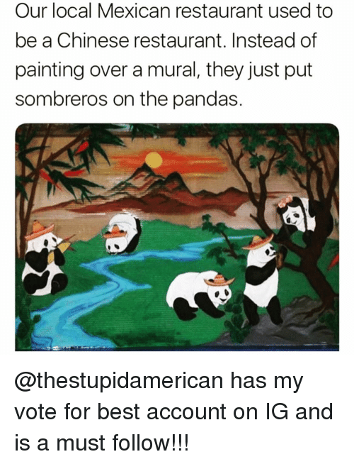 Funny, Best, and Chinese: Our local Mexican restaurant used to  be a Chinese restaurant. Instead of  painting over a mural, they just put  sombreros on the pandas. @thestupidamerican has my vote for best account on IG and is a must follow!!!