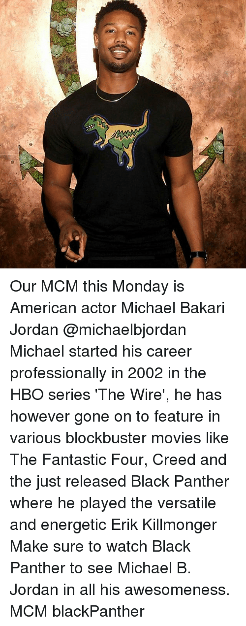 mcm: Our MCM this Monday is American actor Michael Bakari Jordan @michaelbjordan Michael started his career professionally in 2002 in the HBO series 'The Wire', he has however gone on to feature in various blockbuster movies like The Fantastic Four, Creed and the just released Black Panther where he played the versatile and energetic Erik Killmonger Make sure to watch Black Panther to see Michael B. Jordan in all his awesomeness. MCM blackPanther
