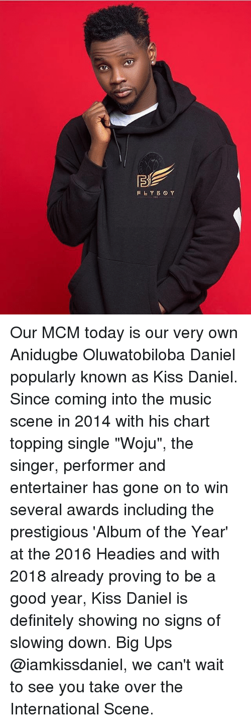 "Definitely, Memes, and Music: Our MCM today is our very own Anidugbe Oluwatobiloba Daniel popularly known as Kiss Daniel. Since coming into the music scene in 2014 with his chart topping single ""Woju"", the singer, performer and entertainer has gone on to win several awards including the prestigious 'Album of the Year' at the 2016 Headies and with 2018 already proving to be a good year, Kiss Daniel is definitely showing no signs of slowing down. Big Ups @iamkissdaniel, we can't wait to see you take over the International Scene."