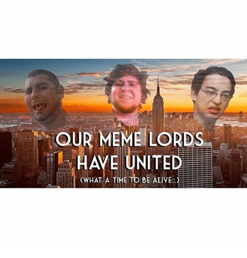 Dank Memes: OUR MEME LORDS  (WHAT A TIME TO BE ALIVE