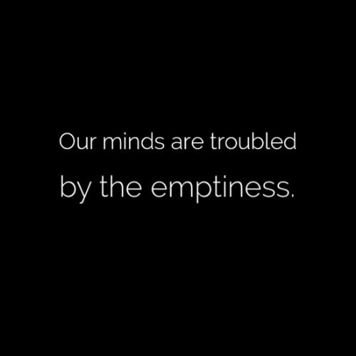 emptiness: Our minds are troubled  by the emptiness