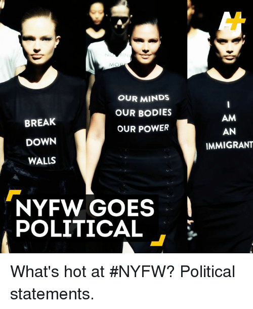 goe: OUR MINDS  OUR BODIES  BREAK  OUR POWER  DOWN  WALLS  NYFW GOES  POLITICAL  AM  AN  IMMIGRANT What's hot at #NYFW? Political statements.