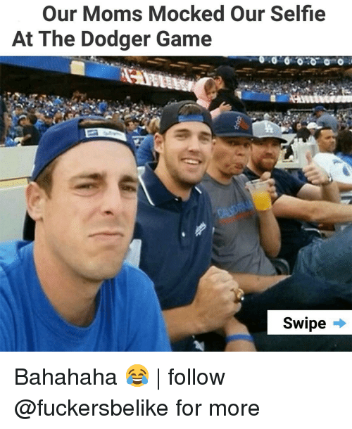 Bahahaha: Our Moms Mocked Our Selfie  At The Dodger Game  Swipe → Bahahaha 😂 | follow @fuckersbelike for more