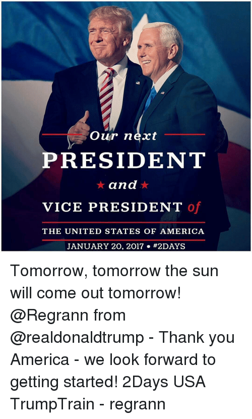 Sun Will Come Out Tomorrow: Our next  PRESIDENT  and  VICE PRESIDENT O  THE UNITED STATES OF AMERICA  JANUARY 20, 2017 #2 DAYS Tomorrow, tomorrow the sun will come out tomorrow! @Regrann from @realdonaldtrump - Thank you America - we look forward to getting started! 2Days USA TrumpTrain - regrann