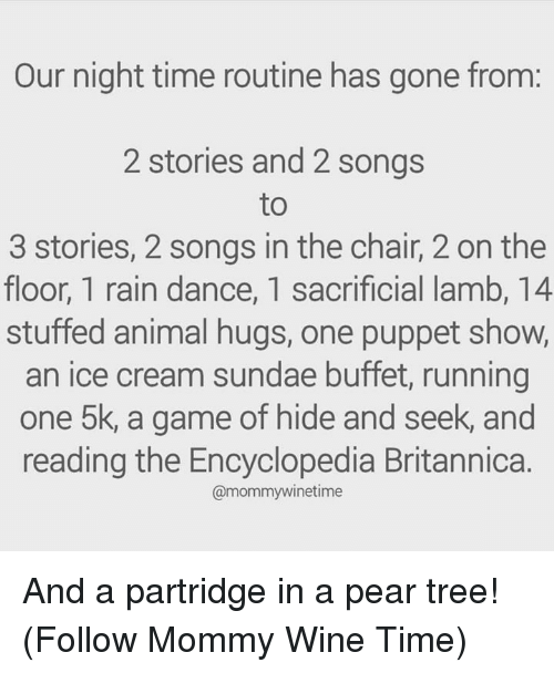 Dank, Wine, and Animal: Our night time routine has gone from:  2 stories and 2 songs  to  3 stories, 2 songs in the chair, 2 on the  floor, 1 rain dance, 1 sacrificial lamb, 14  stuffed animal hugs, one puppet show,  an ice cream sundae buffet, running  one 5k, a game of hide and seek, and  reading the Encyclopedia Britannica.  @mommywinetime And a partridge in a pear tree!  (Follow Mommy Wine Time)
