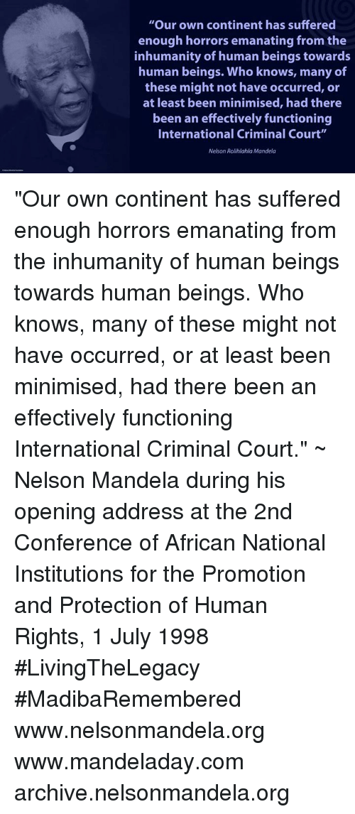 """emanate: """"Our own continent has suffered  enough horrors emanating from the  inhumanity of human beings towards  human beings. Who knows, many of  these might not have occurred, or  at least been minimised, had there  been an effectively functioning  International Criminal Court""""  Nelson Rolihlahla Mandela """"Our own continent has suffered enough horrors emanating from the inhumanity of human beings towards human beings. Who knows, many of these might not have occurred, or at least been minimised, had there been an effectively functioning International Criminal Court."""" ~ Nelson Mandela during his opening address at the 2nd Conference of African National Institutions for the Promotion and Protection of Human Rights, 1 July 1998 #LivingTheLegacy #MadibaRemembered   www.nelsonmandela.org www.mandeladay.com archive.nelsonmandela.org"""