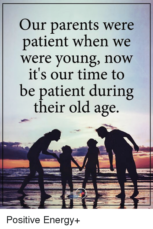 Memes and 🤖: Our parents were  patient when we  were young, now  it's our time to  be patient during  their old age. Positive Energy+