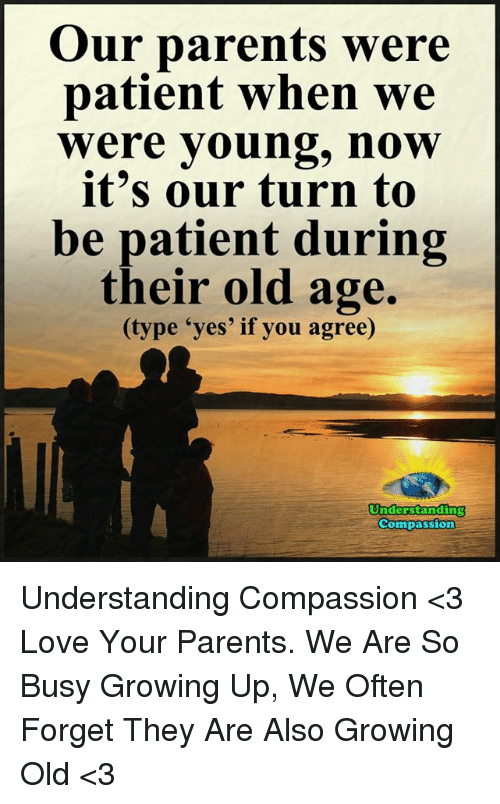 "Compassion: Our parents were  patient when we  Were young, now  it's our turn to  be patient during  their old age.  (type ""yes' if you agree)  Understanding  Compassion Understanding Compassion <3  Love Your Parents. We Are So Busy Growing Up, We Often Forget They Are Also Growing Old <3"