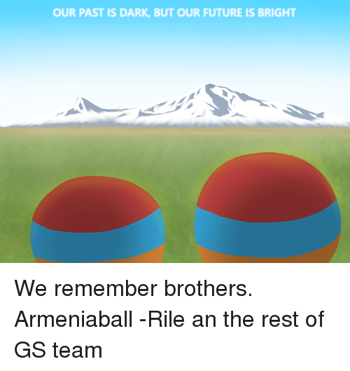 Serbiaball: OUR PAST IS DARK, BUT OUR FUTURE IS BRIGHT We remember brothers. Armeniaball -Rile an the rest of GS team