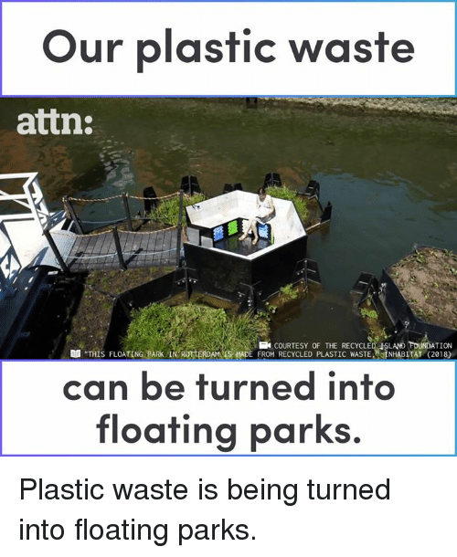 """Memes, 🤖, and Foundation: Our plastic waste  attn:  FOUNDATION  """"THIS FLOATING PARK IN ROTTERDAMS MADE FROM RECYCLED PLASTIC WASTE, NHABITAT (2018)  COURTESY OF THE RECYCLED ISLAND  can be turned into  floating parks. Plastic waste is being turned into floating parks."""
