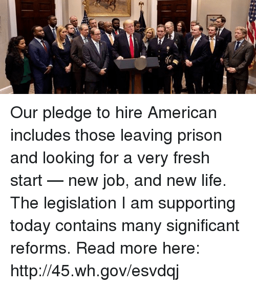 Fresh Start: Our pledge to hire American includes those leaving prison and looking for a very fresh start — new job, and new life. The legislation I am supporting today contains many significant reforms. Read more here: http://45.wh.gov/esvdqj