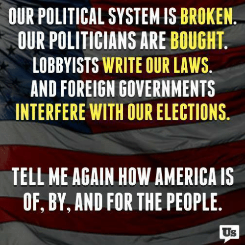 Elections: OUR POLITICAL SYSTEM IS BROKEN  OUR POLITICIANS ARE BOUGHT  LOBBYISTS WRITE OUR LAWS.  AND FOREIGN GOVERNMENTS  INTERFERE WITH OUR ELECTIONS.  TELL ME AGAIN HOW AMERICA IS  OF, BY, AND FOR THE PEOPLE  Us