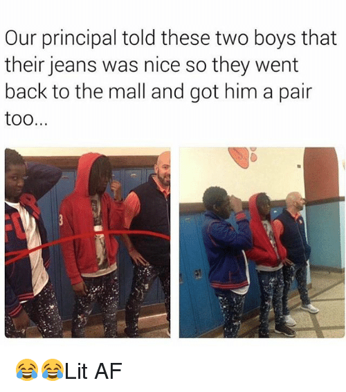 Af, Memes, and Principal: Our principal told these two boys that  their jeans was nice so they went  back to the mall and got him a pair  too 😂😂Lit AF