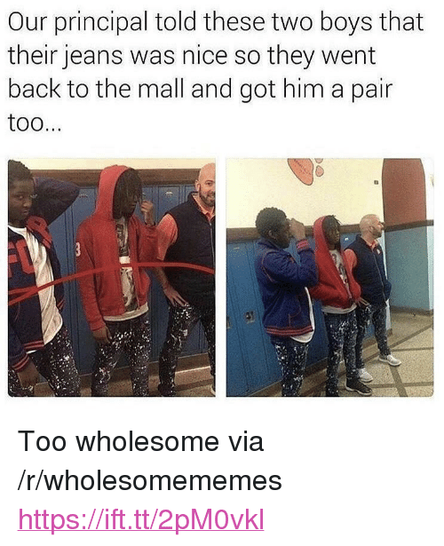 """Principal, Wholesome, and Nice: Our principal told these two boys that  their jeans was nice so they went  back to the mall and got him a pair  too <p>Too wholesome via /r/wholesomememes <a href=""""https://ift.tt/2pM0vkl"""">https://ift.tt/2pM0vkl</a></p>"""