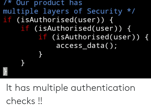 Layers: /* Our product has  multiple layers of Security /  if (isAuthorised(user)) {  if (isAuthorised(user) ) {  if (isAuthorised(user)) {  access_data( );  }  } It has multiple authentication checks !!
