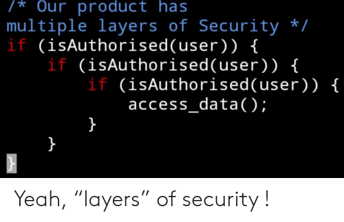 "Layers: /* Our product has  multiple layers of Security /  if (isAuthorised(user) ) {  if (isAuthorised( user) ) {  if (isAuthorised(user)) {  access_data);  } Yeah, ""layers"" of security !"