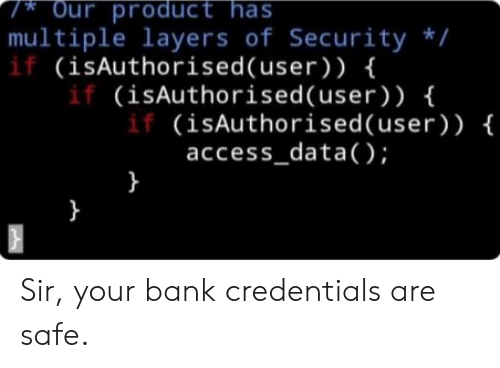 Layers: Our product has  multiple layers of Security /  if (isAuthorised(user) ) {  if (isAuthorised (user) ) {  if (isAuthorised(user) ) {  access_data();  }  } Sir, your bank credentials are safe.