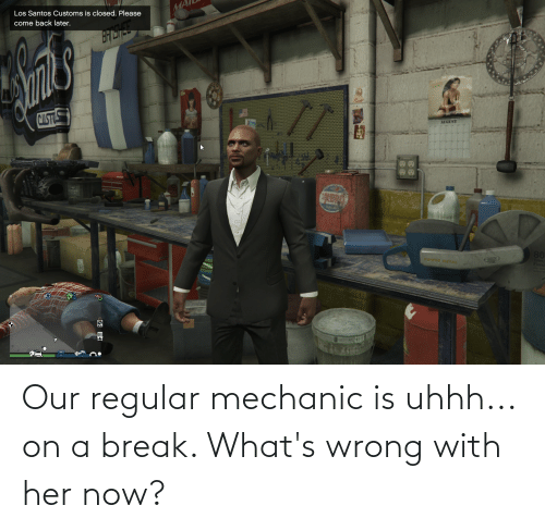 mechanic: Our regular mechanic is uhhh... on a break. What's wrong with her now?