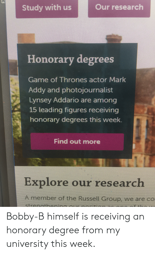mark addy: Our research  Study with us  Honorary degrees  Game of Thrones actor Mark  Addy and photojournalist  Lynsey Addario are among  15 leading figures receiving  honorary degrees this week.  Find out mnore  Explore our research  Amember of the Russell Group, we are co  ctreime Bobby-B himself is receiving an honorary degree from my university this week.