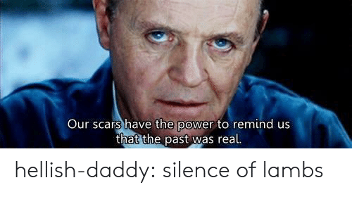 lambs: Our scars have the power to remind us  that the past was real hellish-daddy: silence of lambs