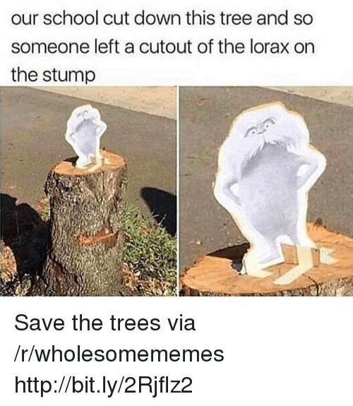 Cutout: our school cut down this tree and so  someone left a cutout of the lorax on  the stump Save the trees via /r/wholesomememes http://bit.ly/2Rjflz2
