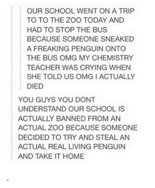 zoo: OUR SCHOOL WENT ON A TRIP  TO TO THE ZOO TODAY AND  HAD TO STOP THE BUS  BECAUSE SOMEONE SNEAKED  A FREAKING PENGUIN ONTO  THE BUS OMG MY CHEMISTRY  TEACHER WAS CRYING WHEN  SHE TOLD US OMG I ACTUALLY  DIED  YOU GUYS YOU DONT  UNDERSTAND OUR SCHOOL IS  ACTUALLY BANNED FROM AN  ACTUAL ZOO BECAUSE SOMEONE  DECIDED TO TRY AND STEAL AN  ACTUAL REAL LIVING PENGUIN  AND TAKE IT HOME .