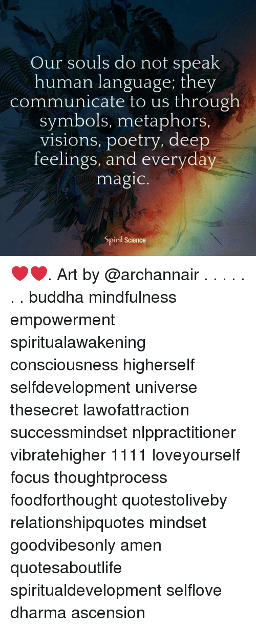 symbols: Our souls do not speak  human language; they  communicate to us through  symbols, metaphors.  visions, poetry, deep  feelings, and everyday  magic  Spirił Science ❤️❤️. Art by @archannair . . . . . . . buddha mindfulness empowerment spiritualawakening consciousness higherself selfdevelopment universe thesecret lawofattraction successmindset nlppractitioner vibratehigher 1111 loveyourself focus thoughtprocess foodforthought quotestoliveby relationshipquotes mindset goodvibesonly amen quotesaboutlife spiritualdevelopment selflove dharma ascension