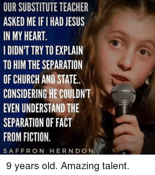 Church, Jesus, and Memes: OUR SUBSTITUTE TEACHER  ASKED ME IFI HAD JESUS  IN MY HEART  IDIDN'T TRY TO EXPLAIN  TO HIM THE SEPARATION  OF CHURCH AND STATE.  CONSIDERING HE COULDNT  EVEN UNDERSTAND THE  SEPARATION OF FACT  FROM FICTION.  SAFFRON HERNDON 9 years old. Amazing talent.