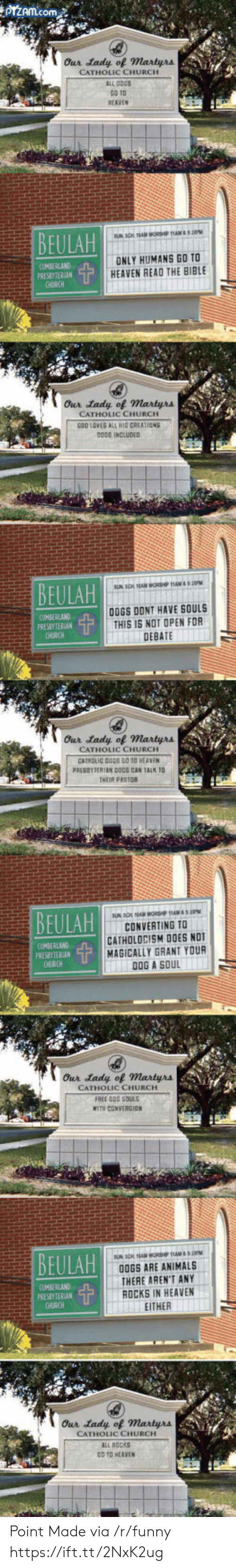ogs: Our tady of Martyrs  CATHOLIC CHURCH  ALL COGS  GO TD  HEAVEN  EULAR  CUMBERLAND  PRESBYTERIAN  ONLY HUMANS GO TO  HEAVEN READ THE BIBLE  Our tady of martyra  CATHOLIC CHURCH  GOD LOVES ALL HIG CREATION  DDDS INCLUDED  UMBERLAND  PRESBYTERIAN  CHURCH  00GS DONT HAVE SOULS  THIS IS NOT OPEN FOR  DEBATE  Our tady of Martyrs  CATHOLIC CHURCH  HEIR PASTOR  CONVERTING TO  CATHOLOCISM DOES NOT  MAGICALLY GRANT YOUR  DOG A SOUL  UMBERLAND  PRESEYTERIAN  CATHOLIC CHURCH  FREE DOG SQULS  WITH CONVERSION  BEULAH  OGS ARE ANIMALS  THERE AREN'T ANY  ROCKS IN HEAVEN  EITHER  (UMBERLAND  PRESBY TERIAN  HURCH  Our tady of Martyrs  CATHOLIC CHURCH  ALL ROCKS  O TO HEAVEN Point Made via /r/funny https://ift.tt/2NxK2ug