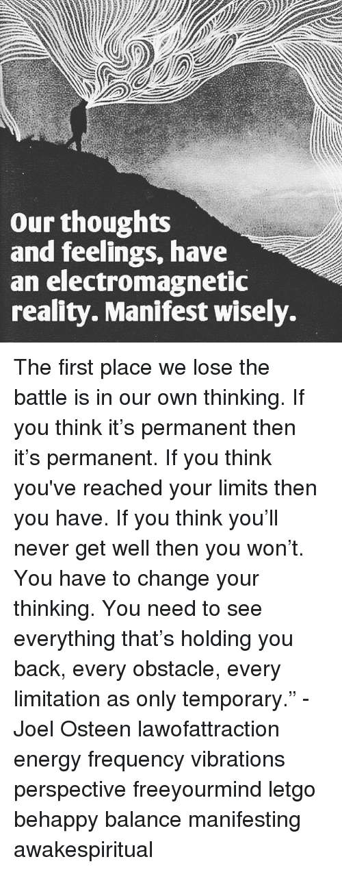 """letgo: our thoughts  and feelings, have  an electromagnetic  reality. Manifest wisely. The first place we lose the battle is in our own thinking. If you think it's permanent then it's permanent. If you think you've reached your limits then you have. If you think you'll never get well then you won't. You have to change your thinking. You need to see everything that's holding you back, every obstacle, every limitation as only temporary."""" - Joel Osteen lawofattraction energy frequency vibrations perspective freeyourmind letgo behappy balance manifesting awakespiritual"""
