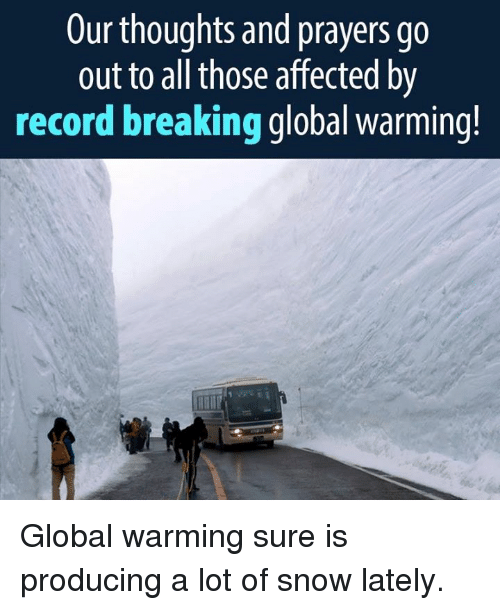 Global Warming, Memes, and Affect: Our thoughts and prayers go  out to all those affected by  record breaking global warming! Global warming sure is producing a lot of snow lately.