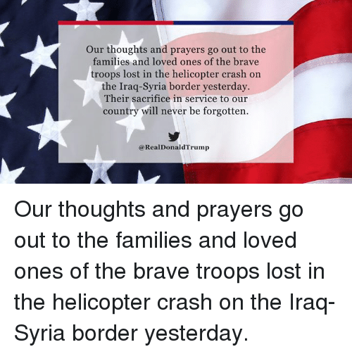 Lost, Brave, and Iraq: Our thoughts and prayers go out to the  families and loved ones of the brave  troops lost in the helicopter crash on  the Iraq-Syria border yesterday  Their sacrifice in service to our  country will never be forgotten.  @RealDonaldTrump Our thoughts and prayers go out to the families and loved ones of the brave troops lost in the helicopter crash on the Iraq-Syria border yesterday.