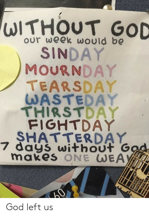 Gods Left: our week would be  SINDAY  MOURNDAY  TEARSDAY  WASTEDAY  THIRSTDAY  FIGHTDAY  SHATTERDAY  7 days without G  makes ONE WEAY  3 God left us