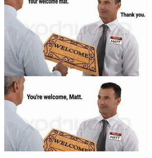 Thank You, Dank Memes, and You: our welcome mat.  Thank you.  MATT  LCOME  You're welcome, Matt.  MATT  ICOM
