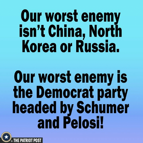 the patriot: Our worst enemy  isn't China, North  Korea or Russia.  Our worst enemy is  the Democrat party  headed by Schumer  and Pelosi!  THE PATRIOT POST