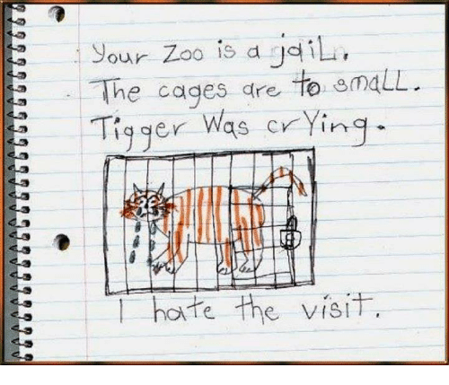 Tigger: our Zoo is a gdili  The cages are to omaLL.  Tigger Was crying  hate the visit