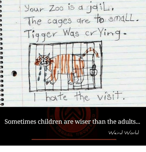 Tigger: our Zoo is d gail  The cages are  to gmaLL.  Tigger was crying  hate the visit  Sometimes children are wiser than the adults...  Weird World
