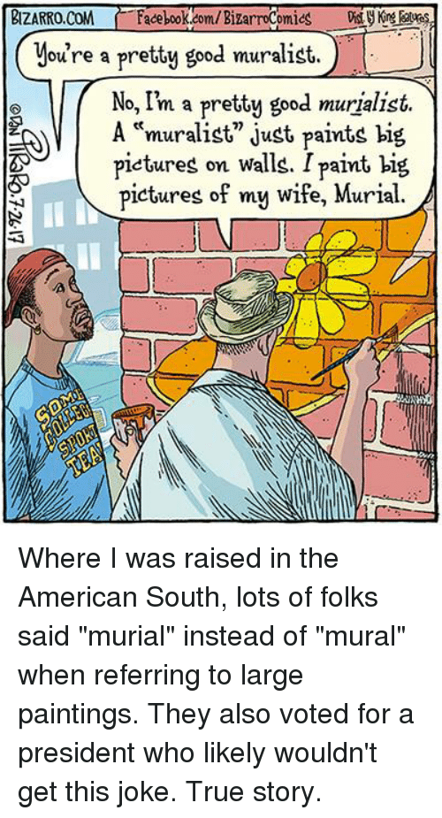 """Pictures Of My Wife: ou're a pretty good muralist.  No, I'm a pretty good murjalist.  """"murali  pietures on walls. I paint big  pictures of my wife, Murial. Where I was raised in the American South, lots of folks said """"murial"""" instead of """"mural"""" when referring to large paintings. They also voted for a president who likely wouldn't get this joke. True story."""