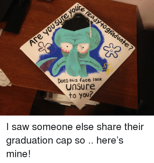 graduation cap: oUre  Does this face look  Unsure  to you? I saw someone else share their graduation cap so .. here's mine!