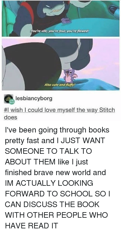 Books, Cute, and Love: ou're vile: you're foul: you're fawed  Also cute and fnthy  Also cute and fiutfy!  lesbiancyborg  #1 wish I could love myselftheway,Stitch  does I've been going through books pretty fast and I JUST WANT SOMEONE TO TALK TO ABOUT THEM like I just finished brave new world and IM ACTUALLY LOOKING FORWARD TO SCHOOL SO I CAN DISCUSS THE BOOK WITH OTHER PEOPLE WHO HAVE READ IT