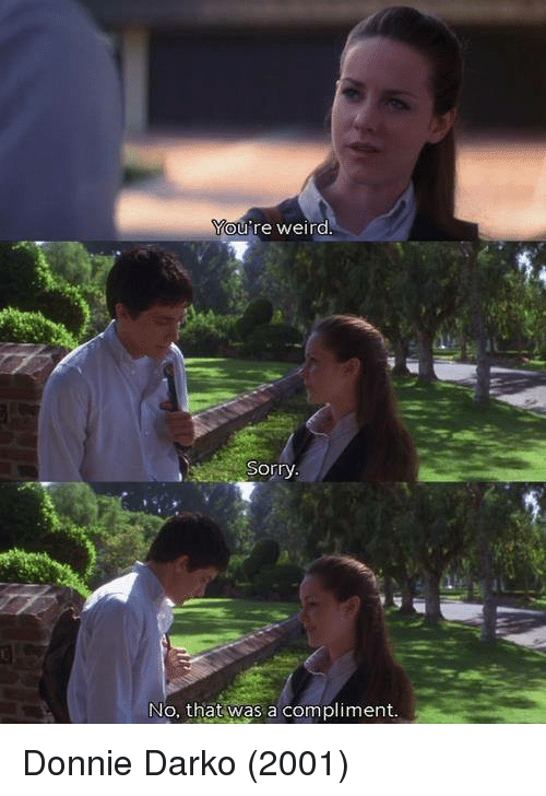 Sorry: ou're weird  Sorry  at  No. that was a compliment. Donnie Darko (2001)