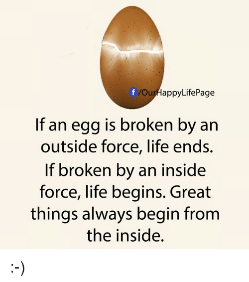 Life, Force, and Inside: OurHappyLifePage  If an egg is broken by an  outside force, life ends.  If broken by an inside  force, life begins. Great  things always begin from  the inside. :-)