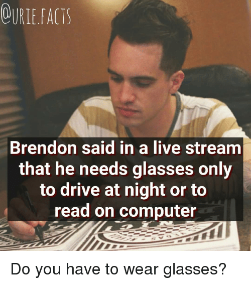 live stream: OURLEFACTS  Brendon said in a live stream  that he needs glasses only  to drive at night or to  read on computer Do you have to wear glasses?