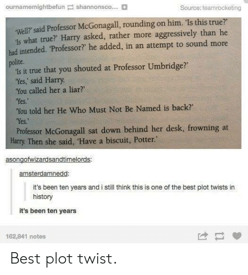 "True That: ournamemightbefun shannonsco... B  Source: teamrocketing  well? said Professor McGonagall, rounding on him. Is this true?  1s what true? Harry asked, rather more aggressively than he  had intended. Professor? he added, in an attempt to sound more  polite.  is it true that you shouted at Professor Umbridge?  'Yes, said Harry  You called her a liar?  Yes  You told her He Who Must Not Be Named is back  Yes.  Professor McGonagall sat down behind her desk, frowning at  Harry. Then she said, Have a biscuit, Potter.""  asongofwizardsandtimelords  amsterdamnedd  it's been ten years and i still think this is one of the best plot twists in  history  it's been ten years  162,841 notes Best plot twist."