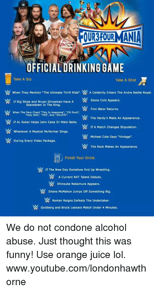 """michael cole: OURROURMANIA  OFFICIALORINKING GAME  Take A Sip  Take A Shot  W When They Mention """"The Ultimate Thrill Ride"""".  W A Celebrity Enters The Andre Battle Royal.  If Big Show and Bruan strowman Have A  W Stone Cold Appears  Stare down in The Ring.  Finn Balor Returns.  When The Fans Chant Thls Is Awesome, CM Punk  """"Holy Shit"""", YES, And DELETE  The Hardy z Make An Appearance.  W If AL Roker Helps John Cena or Nikki Bella.  If A Match Changes Stipulation.  Whenever A Musical Performer Sings.  Michael Cole Says """"vintage"""".  During Every Video Package.  The Rock Makes An Appearance.  Finish Your Drink  If The New Day Somehow End Up Wrestling.  A Current NXT Talent Debuts.  Shinsuke Nakamura Appears.  Shane McMahon Jumps off something Big.  W Roman Reigns Defeats The Undertaker.  Goldberg and Brock Lesnars Match Under 4 Minutes. We do not condone alcohol abuse. Just thought this was funny! Use orange juice lol.  www.youtube.com/londonhawthorne"""